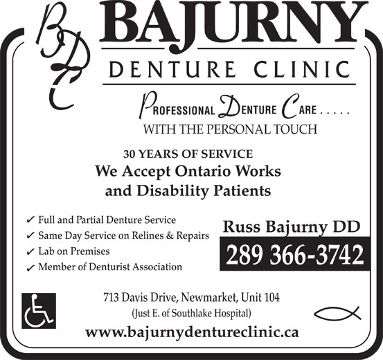 Bajurny Denture Clinic (905-853-0077) - Annonce illustrée======= - 30 YEARS OF SERVICE Full and Partial Denture Service Russ Bajurny DD and Disability Patients WITH THE PERSONAL TOUCH We Accept Ontario Works Same Day Service on Relines & Repairs Lab on Premises 289 366-3742 Member of Denturist Association 713 Davis Drive, Newmarket, Unit 104 (Just E. of Southlake Hospital) www.bajurnydentureclinic.ca
