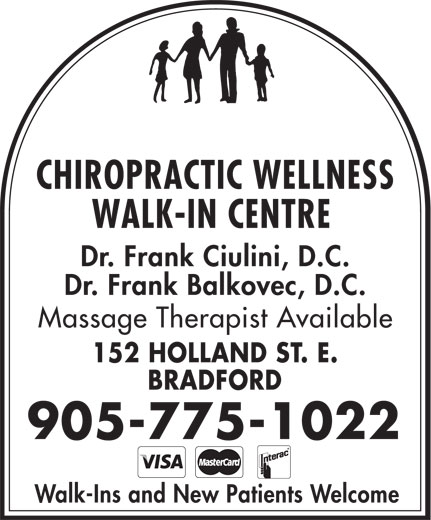 Chiropractic Wellness Walk In Center (905-775-1022) - Display Ad - CHIROPRACTIC WELLNESS WALK-IN CENTRE Dr. Frank Ciulini, D.C. Dr. Frank Balkovec, D.C. Massage Therapist Available 152 HOLLAND ST. E. BRADFORD 905-775-1022 Walk-Ins and New Patients Welcome