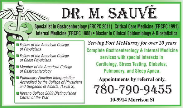 Sauve Michel Dr (780-790-9455) - Display Ad - Specialist in Gastroenterology (FRCPC 2011), Critical Care Medicine (FRCPC 1991) Internal Medicine (FRCPC 1988)   Master in Clinical Epidemiology & Biostatistics Serving Fort McMurray for over 20 years Fellow of the American College of Physicians Complete Gastroenterology & Internal Medicine Fellow of the American College services with special interests in of Chest Physicians Cardiology, Stress Testing, Diabetes, Member of the American College of Gastroenterology Pulmonary, and Sleep Apnea. Pulmonary Function Interpretation Appointments by referral only. Accredited by the College of Physicians and Surgeons of Alberta. (Level 3). Keyano College 2009 Distinguished Citizen of the Year 10-9914 Morrison St