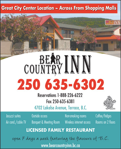 Bear Country Inn (250-635-6302) - Display Ad - Great City Center Location ~ Across From Shopping Malls 250 635-6302 Reservations 1-888-226-6222 Fax 250-635-6381 4702 Lakelse Avenue, Terrace, B.C. Jacuzzi suites Non-smoking roomsOutside access Coffee/fridges Air cond./cable TV Wireless internet accessBanquet & Meeting Room Rooms on 2 floors LICENSED FAMILY RESTAURANT open 7 days a week featuring the flavours of B.C. www.bearcountryinn.bc.ca