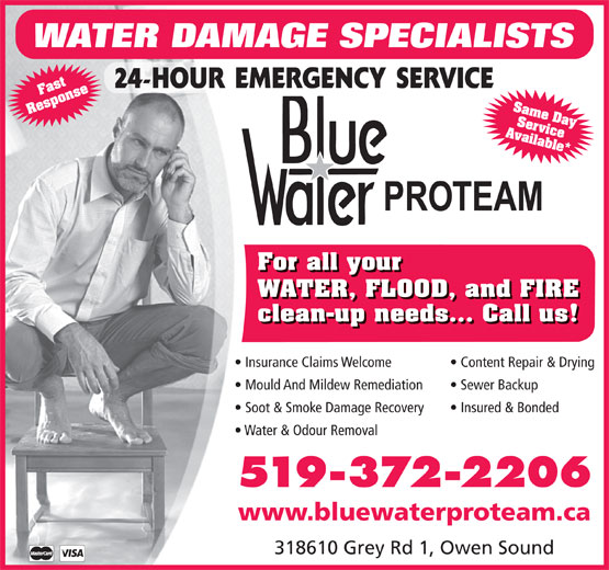 BlueWater/ProTeam (519-372-2206) - Display Ad - Same Day WATER DAMAGE SPECIALISTS 318610 Grey Rd 1, Owen Sound Ser Response For all your WATER, FLOOD, and FIRE clean-up needs... Call us! Insurance Claims Welcome Content Repair & Drying Mould And Mildew Remediation Sewer Backup Soot & Smoke Damage Recovery Insured & Bonded Water & Odour Removal 519-372-2206 www.bluewaterproteam.ca Available*Fastvice