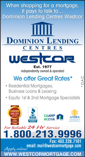 Dominion Lending Centres-Westcor (403-228-7800) - Display Ad - When shopping for a mortgage, it pays to talk to... Dominion Lending Centres Westcor Est. 1977 independently owned & operated We offer Great Rates* * O.A.C. Residential Mortgages, Business Loans & Leasing Equity 1st & 2nd Mortgage Specialists 2008 - 2013 AMBA Alberta Mortgage Brokers Professional Mortgage Expertise For Reliable 24 Hr Service 1.800.213.9996 Fax: 403.228.7101 Apply online: WWW.WESTCORMORTGAGE.COM
