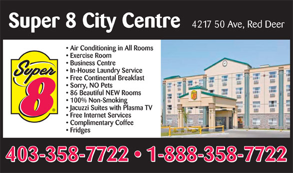 Super 8 (403-358-7722) - Display Ad - Super 8 City Centre 4217 50 Ave, Red Deer Air Conditioning in All Rooms Exercise Room Business Centre In-House Laundry Service Free Continental Breakfast Sorry, NO Pets 86 Beautiful NEW Rooms 100% Non-Smoking Jacuzzi Suites with Plasma TV Free Internet Services Complimentary Coffee Fridges 403-358-7722   1-888-358-7722