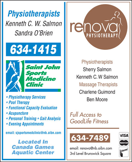 Saint John Sports Medicine Clinic (506-634-1415) - Annonce illustrée======= - Physiotherapists Kenneth C. W. Salmon re Sandra O Brien PHYSIOTHERAPY Physiotherapists Sherry Salmon Kenneth C. W Salmon Massage Therapists Charlene Guimond Physiotherapy Services Ben Moore Pool Therapy Functional Capacity Evaluation Acupuncture Full Access to Personal Training   Gait Analysis GoodLife Fitness Evening Appointments 634-7489 Located In Canada Games Aquatic Center 3rd Level Brunswick Square