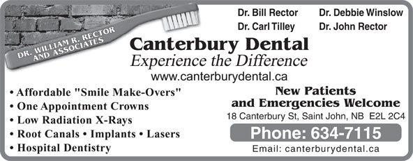 """Canterbury Dental Clinic (506-634-7115) - Display Ad - Dr. Bill Rector Email: canterburydental.ca Dr. Debbie Winslow Dr. Carl Tilley Dr. John Rector terbury Dental DR. WILLIAM R. RECTORAND ASSOCIATESCan Experience the Difference New Patients Affordable """"Smile Make-Overs"""" and Emergencies Welcome One Appointment Crowns 18 Canterbury St, Saint John, NB  E2L 2C4 Low Radiation X-Rays Root Canals   Implants   Lasers Phone: 634-7115 Hospital Dentistry"""