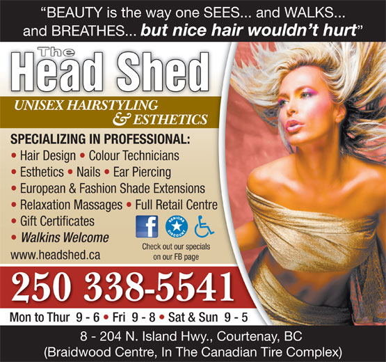 The Head Shed (250-338-5541) - Display Ad - www.headshed.ca on our FB page 250 338-5541 Mon to Thur  9 - 6   Fri  9 - 8   Sat & Sun  9 - 5 8 - 204 N. Island Hwy., Courtenay, BC (Braidwood Centre, In The Canadian Tire Complex) BEAUTY is the way one SEES... and WALKS... and BREATHES... but nice hair wouldn t hurt The Head Shed UNISEX HAIRSTYLINGUNISEX HAIRSTYLING ESTHETICS & SPECIALIZING IN PROFESSIONAL: Hair Design   Colour Technicians Esthetics   Nails   Ear Piercing European & Fashion Shade Extensions Relaxation Massages   Full Retail Centre Gift Certificates Walkins Welcome Check out our specials