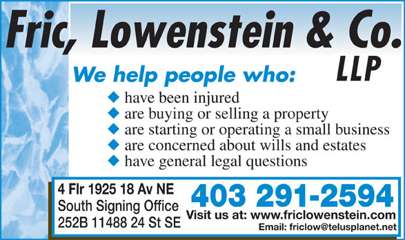 Fric Lowenstein & Co LLP (403-291-2594) - Display Ad - We help people who: have been injured LLP are buying or selling a property are starting or operating a small business are concerned about wills and estates have general legal questions 4 Flr 1925 18 Av NE 403 291-2594 South Signing Office Visit us at: www.friclowenstein.com 252B 11488 24 St SE