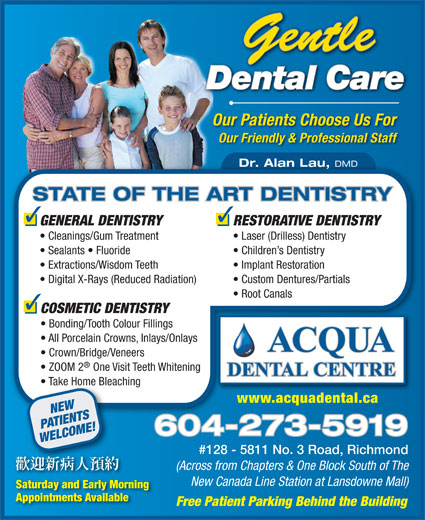 Acqua Dental Centre (604-273-5919) - Annonce illustrée======= - Gentle Dental CareareCal entD Our Patients Choose Us For Our Friendly & Professional Staff Dr. Alan Lau, DMD STATE OF THE ART DENTISTRY RESTORATIVE DENTISTRYGENERAL DENTISTRY Laser (Drilless) Dentistry  Cleanings/Gum Treatment Children s Dentistry  Sealants   Fluoride Implant Restoration  Extractions/Wisdom Teeth Custom Dentures/Partials  Digital X-Rays (Reduced Radiation) Root Canals COSMETIC DENTISTRY Bonding/Tooth Colour Fillings All Porcelain Crowns, Inlays/Onlays ACQUA Crown/Bridge/Veneers ZOOM 2 One Visit Teeth Whitening DENTAL CENTRE DENTAL CENTRE Take Home Bleaching  Take Home Bleach www.acquadental.cawww.acquadental.ca NEW PATIENTS 604-273-59196042735919 WELCOME! #128 - 5811 No. 3 Road, Richmond (Across from Chapters & One Block South of The New Canada Line Station at Lansdowne Mall) Saturday and Early Morning Appointments Available Free Patient Parking Behind the Building