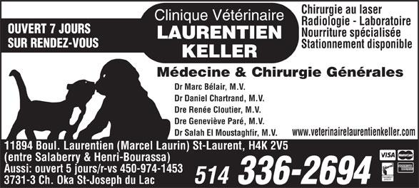 Clinique Vétérinaire Laurentien-Keller (514-336-2694) - Display Ad - Dre Renée Cloutier, M.V. Dre Geneviève Paré, M.V. www.veterinairelaurentienkeller.com Dr Salah El Moustaghfir, M.V. 11894 Boul. Laurentien (Marcel Laurin) St-Laurent, H4K 2V5 (entre Salaberry & Henri-Bourassa) Aussi: ouvert 5 jours/r-vs 450-974-1453 3731-3 Ch. Oka St-Joseph du Lac Dr Daniel Chartrand, M.V. Chirurgie au laser Radiologie - Laboratoire OUVERT 7 JOURS Nourriture spécialisée SUR RENDEZ-VOUS Stationnement disponible Médecine & Chirurgie Générales Dr Marc Bélair, M.V.