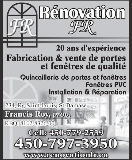 Rénovations F R Enrg (450-797-3950) - Annonce illustrée======= - Fabrication & vente de portes et fenêtres de qualité Quincaillerie de portes et fenêtres Fenêtres PVC Installation & Réparation 234, Rg Saint-Louis, St-Damase Francis Roy, prop. Francis Roy, prop. RBQ: 8102-8326-00 8102-8326-00 Cell: 450-779-2539Cell: 450-779-25 450-797-39500797395045 www.renovationfr.ca 20 ans d expérience 20 ans d expérience Fabrication & vente de portes et fenêtres de qualité Quincaillerie de portes et fenêtres Fenêtres PVC Installation & Réparation 234, Rg Saint-Louis, St-Damase Francis Roy, prop. Francis Roy, prop. RBQ: 8102-8326-00 8102-8326-00 Cell: 450-779-2539Cell: 450-779-25 450-797-39500797395045 www.renovationfr.ca
