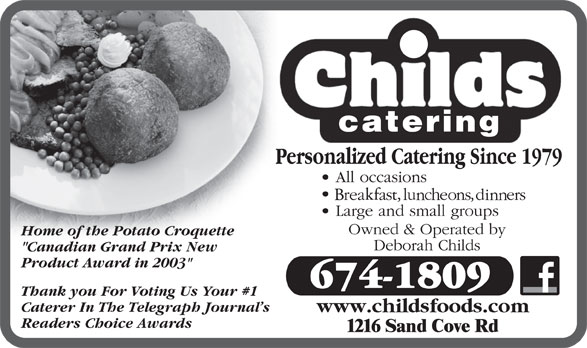 "Childs Foods & Catering Service (506-674-1809) - Display Ad - Home of the Potato Croquette ""Canadian Grand Prix New Product Award in 2003"" 674-1809 Thank you For Voting Us Your #1 Caterer In The Telegraph Journal s www.childsfoods.com Readers Choice Awards"