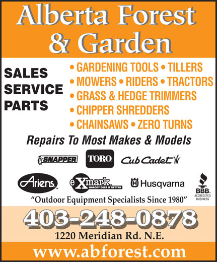 Alberta Forest & Garden (403-248-0878) - Display Ad - & Garden GARDENING TOOLS   TILLERS SALES MOWERS   RIDERS   TRACTORS SERVICE GRASS & HEDGE TRIMMERS PARTS CHIPPER SHREDDERS CHAINSAWS   ZERO TURNS Repairs To Most Makes & Models Alberta Forest Outdoor Equipment Specialists Since 1980 403-248-0878 1220 Meridian Rd. N.E. www.abforest.com