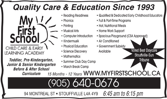 My First School Day Care (905-640-0676) - Display Ad - Quality Care & Education Since 1993 Reading Readiness 905 640-0676 94 MONTREAL ST   STOUFFVILLE L4A 4Y9 6:45 am to 6:15 pm Before & After School Full & Part-Time Programs Printing Hot, Nutritional Meals Qualified & Dedicated Early Childhood Educators Musical Arts Phonics Science Discovery Available LEARNING ACADEMY Stouffville-Sun Mathematics Toddler, Pre-Kindergarten, Tribune Home Work Support Computer Introduction Spacious Playground (CSA Approved) Kindermusik Air Conditioned Summer Club Day Camp Junior & Senior Kindergarten March Break Camp Government Subsidy CHILD CARE & EARLY Voted Best Daycare Physical Education WWW.MYFIRSTSCHOOL.CA 15 Months - 12 Years Curriculum
