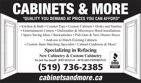 Cabinets & More (519-736-2385) - Display Ad - New Cabinetry & Custom Cabinetry No Job Too Small!  JEFF DUGUAY - 28 YEARS EXPERIENCE (519) 736-2385 cabinetsandmore.ca CABINETS & MORE Kitchen & Bath   Counter Tops   Custom Cabinets   Desks and Vanities Entertainment Centers   Dishwasher & Microwave Hood Installations Space Saving Ideas   Backsplashes   Pull-Outs & New Drawer Boxes Add-ons to Match Existing Cabinets Custom Stain Matching Specialist   Cabinet Cutdowns & More! Specializing in Refacing