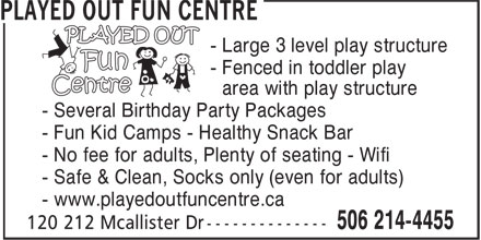 Played Out Centre (506-214-4455) - Display Ad - - No fee for adults, Plenty of seating - Wifi - Safe & Clean, Socks only (even for adults) - www.playedoutfuncentre.ca - Large 3 level play structure - Fenced in toddler play - area with play structure - Several Birthday Party Packages - Fun Kid Camps - Healthy Snack Bar