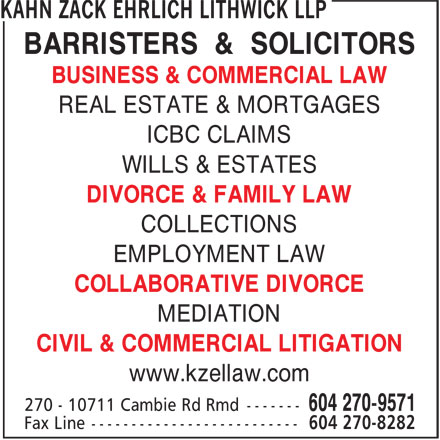 Kahn Zack Ehrlich Lithwick (604-270-9571) - Display Ad - BARRISTERS & SOLICITORS BUSINESS & COMMERCIAL LAW REAL ESTATE & MORTGAGES ICBC CLAIMS WILLS & ESTATES DIVORCE & FAMILY LAW COLLECTIONS EMPLOYMENT LAW COLLABORATIVE DIVORCE MEDIATION CIVIL & COMMERCIAL LITIGATION www.kzellaw.com
