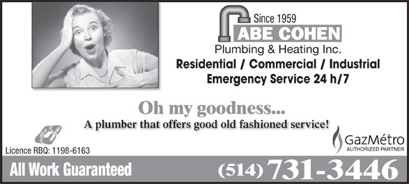 Abe Cohen Plumbing & Heating Inc (514-731-3446) - Display Ad - Since 1959 Plumbing & Heating Inc. Residential / Commercial / Industrial Emergency Service 24 h/7 Oh my goodness... A plumber that offers good old fashioned service! Licence RBQ: 1198-6163 (514) All Work Guaranteed 731-3446