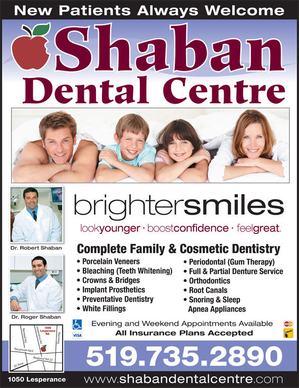 Shaban Dental Centre (519-735-2890) - Annonce illustrée======= - Shaban New Patients Always Welcome look younger boost confidence feel great Dr. Robert ShabanDR btb Complete Family & Cosmetic Dentistry Porcelain Veneers Periodontal (Gum Therapy) Bleaching (Teeth Whitening) Full & Partial Denture Service Crowns & Bridges Orthodontics Implant Prosthetics Root Canals Preventative Dentistry Snoring & Sleep White Fillings Apnea Appliances Dr. Roger ShabanD Rb Evening and Weekend Appointments Available 1050 sperance Rd Banwell Rd Manning EC Ro Lesperance Rd. All Insurance Plans Accepted Tecumseh Rd E Regional Rd 22 Le 519.735.2890 1050 Lesperance www. shabandentalcentre .com Dental Centre brighter smiles