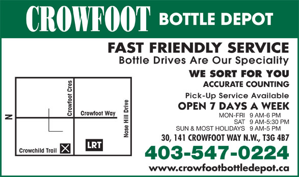 Crowfoot Bottle Depot (403-547-0224) - Display Ad - BOTTLE DEPOT CROWFOOT FAST FRIENDLY SERVICE Bottle Drives Are Our Speciality WE SORT FOR YOU ACCURATE COUNTING Pick-Up Service Available Crowfoot Way Crowfoot Cres MON-FRI9 AM-6 PM SAT9 AM-5:30 PM SUN & MOST HOLIDAYS9 AM-5 PM Nose Hill Drive N 30, 141 CROWFOOT WAY N.W., T3G 4B7 LRT Crowchild Trail 403-547-0224 www.crowfootbottledepot.ca BOTTLE DEPOT CROWFOOT FAST FRIENDLY SERVICE Bottle Drives Are Our Speciality WE SORT FOR YOU ACCURATE COUNTING Pick-Up Service Available Crowfoot Way MON-FRI9 AM-6 PM SAT9 AM-5:30 PM SUN & MOST HOLIDAYS9 AM-5 PM Nose Hill Drive N 30, 141 CROWFOOT WAY N.W., T3G 4B7 LRT Crowchild Trail 403-547-0224 www.crowfootbottledepot.ca Crowfoot Cres