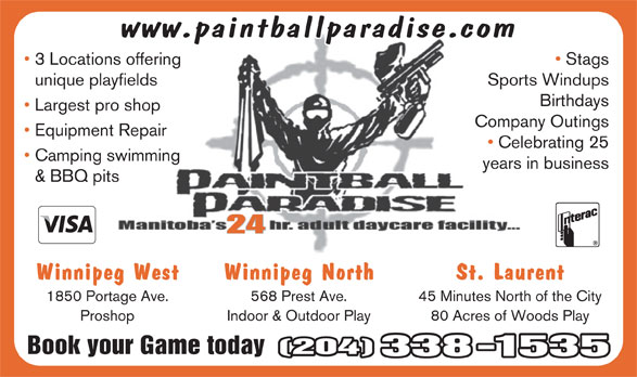 PBL Approved Proshop (204-338-1535) - Display Ad - www.paintballparadise.com 3 Locations offering Stags unique playfields Sports Windups Birthdays Largest pro shop Company Outings Equipment Repair Celebrating 25 Camping swimming years in business & BBQ pits 24 Winnipeg West Winnipeg North St. Laurent 1850 Portage Ave. 568 Prest Ave. 45 Minutes North of the City Proshop Indoor & Outdoor Play 80 Acres of Woods Play Book your Game today(204) 338-1535