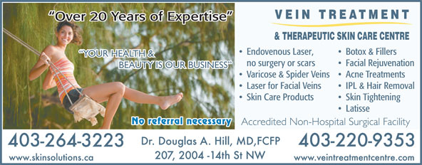 The Vein Treatment Centre (403-220-9353) - Annonce illustrée======= - VEIN TREATMENT Over 20 Years of Expertise & THERAPEUTIC SKIN CARE CENTRE Endovenous Laser, Botox & Fillers YOUR HEALTH & no surgery or scars Facial Rejuvenation BEAUTY IS OUR BUSINESS Varicose & Spider Veins Acne Treatments Laser for Facial Veins IPL & Hair Removal Skin Care Products Skin Tightening Latisse No referral necessary