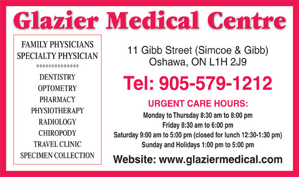 Glazier Medical Centre (905-579-1212) - Annonce illustrée======= - Glazier Medical Centre FAMILY PHYSICIANS 11 Gibb Street (Simcoe & Gibb) SPECIALTY PHYSICIAN Oshawa, ON L1H 2J9 ************** DENTISTRY Tel: 905-579-1212 OPTOMETRY PHARMACY URGENT CARE HOURS: PHYSIOTHERAPY Monday to Thursday 8:30 am to 8:00 pm RADIOLOGY Friday 8:30 am to 6:00 pm CHIROPODY Saturday 9:00 am to 5:00 pm (closed for lunch 12:30-1:30 pm) TRAVEL CLINIC Sunday and Holidays 1:00 pm to 5:00 pm SPECIMEN COLLECTION Website: www.glaziermedical.com