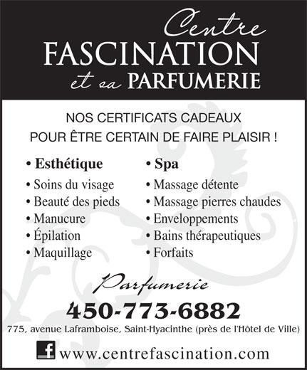 Centre Fascination Santé Beauté (450-773-6882) - Annonce illustrée======= - Parfumerie 450-773-6882 775, avenue Laframboise, Saint-Hyacinthe (près de l'Hôtel de Ville) www.centrefascination.com FASCINATION PARFUMERIE NOS CERTIFICATS CADEAUX POUR ÊTRE CERTAIN DE FAIRE PLAISIR ! Esthétique Spa Massage détente  Soins du visage Massage pierres chaudes  Beauté des pieds Enveloppements  Manucure Bains thérapeutiques  Épilation Forfaits  Maquillage