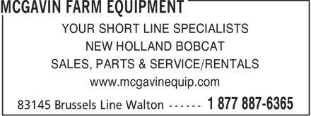 McGavin Farm Equipment (519-887-6365) - Display Ad - YOUR SHORT LINE SPECIALISTS NEW HOLLAND BOBCAT SALES, PARTS & SERVICE/RENTALS www.mcgavinequip.com  YOUR SHORT LINE SPECIALISTS NEW HOLLAND BOBCAT SALES, PARTS & SERVICE/RENTALS www.mcgavinequip.com  YOUR SHORT LINE SPECIALISTS NEW HOLLAND BOBCAT SALES, PARTS & SERVICE/RENTALS www.mcgavinequip.com  YOUR SHORT LINE SPECIALISTS NEW HOLLAND BOBCAT SALES, PARTS & SERVICE/RENTALS www.mcgavinequip.com  YOUR SHORT LINE SPECIALISTS NEW HOLLAND BOBCAT SALES, PARTS & SERVICE/RENTALS www.mcgavinequip.com  YOUR SHORT LINE SPECIALISTS NEW HOLLAND BOBCAT SALES, PARTS & SERVICE/RENTALS www.mcgavinequip.com
