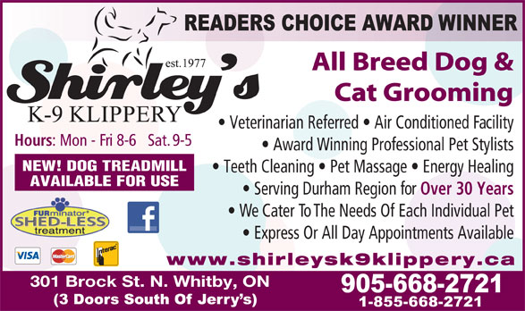 Shirley's K9 Klippery (905-668-2721) - Annonce illustrée======= - Cat Grooming Veterinarian Referred   Air Conditioned Facility Hours : Mon - Fri 8-6   Sat. 9-5 Award Winning Professional Pet Stylists NEW! DOG TREADMILL Teeth Cleaning   Pet Massage   Energy Healing AVAILABLE FOR USE Serving Durham Region for Over 30 Years We Cater To The Needs Of Each Individual Pet Express Or All Day Appointments Available www.shirleysk9klippery.ca 301 Brock St. N. Whitby, ON All Breed Dog &