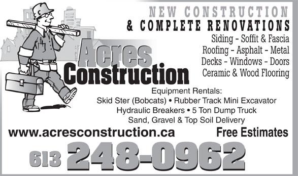 Acres Construction (613-248-0962) - Annonce illustrée======= - NEW CONSTRUCTION & COMPLETE RENOVATIONS Siding - Soffit & Fascia Roofing - Asphalt - Metal Decks - Windows - Doors Acres Acres Ceramic & Wood Flooring Construction Equipment Rentals: Skid Ster (Bobcats)   Rubber Track Mini Excavator Hydraulic Breakers   5 Ton Dump Truck Sand, Gravel & Top Soil Delivery Free Estimateswww.acresconstruction.ca 613 NEW CONSTRUCTION & COMPLETE RENOVATIONS Siding - Soffit & Fascia Roofing - Asphalt - Metal Decks - Windows - Doors Acres Acres Ceramic & Wood Flooring Construction Equipment Rentals: Skid Ster (Bobcats)   Rubber Track Mini Excavator Hydraulic Breakers   5 Ton Dump Truck Sand, Gravel & Top Soil Delivery Free Estimateswww.acresconstruction.ca 613
