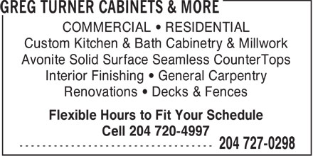 Greg Turners Cabinets & More (204-727-0298) - Annonce illustrée======= - COMMERCIAL • RESIDENTIAL Custom Kitchen & Bath Cabinetry & Millwork Avonite Solid Surface Seamless CounterTops Interior Finishing • General Carpentry Renovations • Decks & Fences Flexible Hours to Fit Your Schedule Cell 204 720-4997