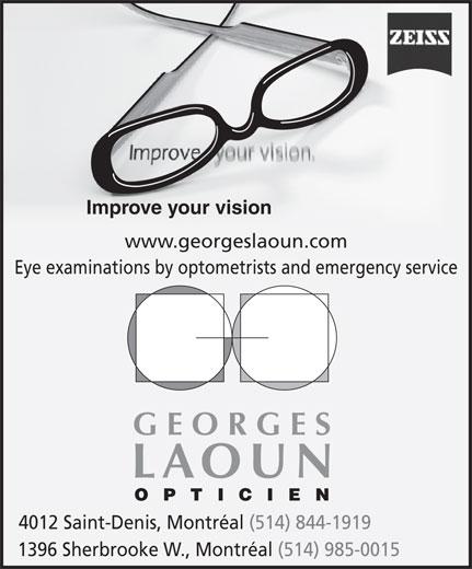 Georges Laoun Opticien (514-844-1919) - Display Ad - Eye examinations by optometrists and emergency service GEORGES LAOUN OPTICIEN 4012 Saint-Denis, Montréal (514) 844-1919 1396 Sherbrooke W., Montréal (514) 985-0015 Improve your vision www.georgeslaoun.com