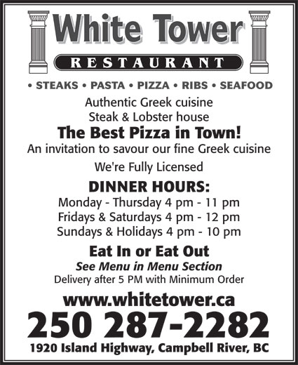 White Tower Restaurant (250-287-2282) - Display Ad - An invitation to savour our fine Greek cuisine We're Fully Licensed DINNER HOURS: Monday - Thursday 4 pm - 11 pm Fridays & Saturdays 4 pm - 12 pm Sundays & Holidays 4 pm - 10 pm Eat In or Eat Out See Menu in Menu Section Delivery after 5 PM with Minimum Order www.whitetower.ca 250 287-2282 1920 Island Highway, Campbell River, BC The Best Pizza in Town! STEAKS   PASTA   PIZZA   RIBS   SEAFOOD Authentic Greek cuisine Steak & Lobster house