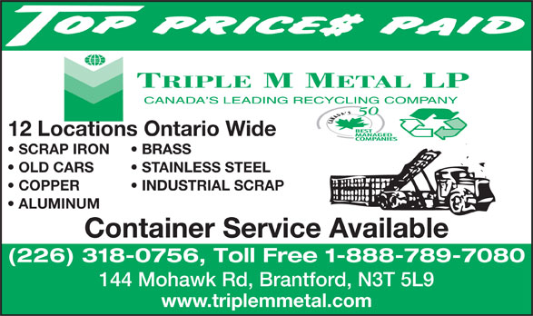 Triple M Metal LP (519-894-1360) - Annonce illustrée======= - 12 Locations Ontario Wide SCRAP IRON BRASS OLD CARS STAINLESS STEEL COPPER           INDUSTRIAL SCRAP ALUMINUM Container Service Available (226) 318-0756, Toll Free 1-888-789-7080 144 Mohawk Rd, Brantford, N3T 5L9 www.triplemmetal.com