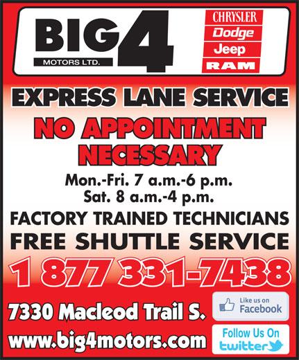 Big 4 Motors Ltd (1-877-331-7438) - Annonce illustrée======= - NO APPOINTMENT NECESSARY Mon.-Fri. 7 a.m.-6 p.m. Sat. 8 a.m.-4 p.m. FACTORY TRAINED TECHNICIANS FREE SHUTTLE SERVICE 1 877 331-7438 7330 Macleod Trail S. Follow Us On www.big4motors.com EXPRESS LANE SERVICE NO APPOINTMENT NECESSARY Mon.-Fri. 7 a.m.-6 p.m. Sat. 8 a.m.-4 p.m. FACTORY TRAINED TECHNICIANS FREE SHUTTLE SERVICE 1 877 331-7438 7330 Macleod Trail S. Follow Us On www.big4motors.com EXPRESS LANE SERVICE