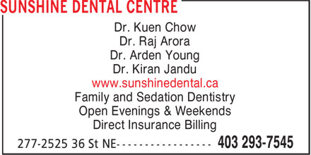Sunshine Dental Centre (403-293-7545) - Display Ad - Dr. Kuen Chow Dr. Raj Arora Dr. Arden Young Dr. Kiran Jandu www.sunshinedental.ca Family and Sedation Dentistry Open Evenings & Weekends Direct Insurance Billing