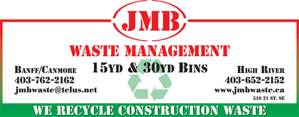 JMB Waste Management (403-652-2152) - Display Ad - WASTE MANAGEMENT 15yd & 30yd Bins BANFF/CANMORE HIGH RIVER 403-762-2162 403-652-2152 jmbwaste@telus.net www.jmbwaste.ca 510 21 St. SE WE RECYCLE CONSTRUCTION WASTE