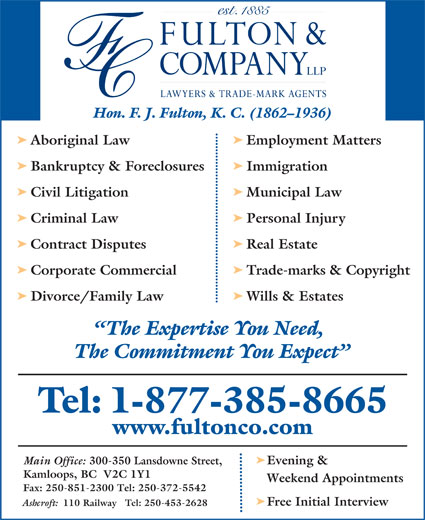 Fulton & Company LLP (1-877-385-8665) - Annonce illustrée======= - Hon. F. J. Fulton, K. C. (1862-1936) ä Aboriginal Law Employment Matters ä Bankruptcy & Foreclosures Immigration ä Civil Litigation Municipal Law ä Criminal Law Personal Injury ä Contract Disputes Real Estate ä Corporate Commercial Trade-marks & Copyright ä Divorce/Family Law Wills & Estates The Expertise You Need, The Commitment You Expect Tel: 1-877-385-8665 www.fultonco.com ä Main Office: 300-350 Lansdowne Street, Evening & Kamloops, BC  V2C 1Y1 Weekend Appointments Fax: 250-851-2300 Tel: 250-372-5542 ä Free Initial Interview Ashcroft: 110 Railway   Tel: 250-453-2628