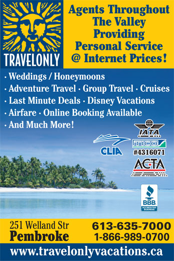 Travelonly (613-635-7000) - Display Ad - Agents Throughout The Valley Providing Personal Service · Weddings / Honeymoons · Adventure Travel · Group Travel · Cruises · Last Minute Deals · Disney Vacations · Airfare · Online Booking Available · And Much More #4316071 251 Welland Str 613-635-7000 1-866-989-0700 Pembroke www.travelonlyvacations.ca