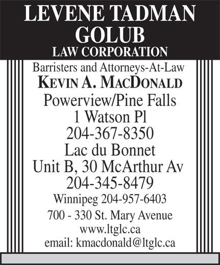 Levene Tadman Golub Law Corporation (204-367-8350) - Annonce illustrée======= - LEVENE TADMAN GOLUB LAW CORPORATION Barristers and Attorneys-At-Law KEVIN A. MACDONALD Powerview/Pine Falls 1 Watson Pl 204-367-8350 Lac du Bonnet Unit B, 30 McArthur Av 204-345-8479 Winnipeg 204-957-6403 700 - 330 St. Mary Avenue www.ltglc.ca email: kmacdonald@ltglc.ca