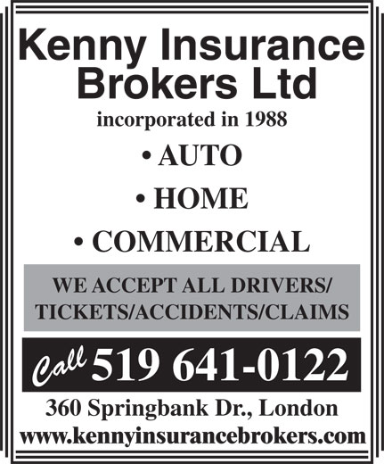 Kenny Insurance Brokers Ltd (519-641-0122) - Display Ad - incorporated in 1988 AUTO HOME WE ACCEPT ALL DRIVERS/ TICKETS/ACCIDENTS/CLAIMS 519 641-0122 360 Springbank Dr., London www.kennyinsurancebrokers.com COMMERCIAL incorporated in 1988 AUTO HOME COMMERCIAL WE ACCEPT ALL DRIVERS/ TICKETS/ACCIDENTS/CLAIMS 519 641-0122 360 Springbank Dr., London www.kennyinsurancebrokers.com