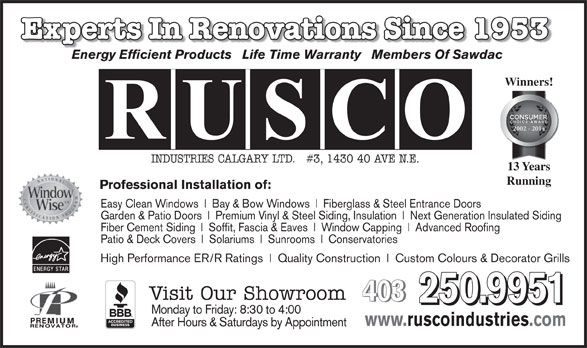Rusco Industries Calgary Ltd (403-250-9951) - Annonce illustrée======= - Experts In Renovations Since 1953Renovations Since 1953 Energy Efficient Products   Life Time Warranty   Members Of Sawdac Winners! 2002 - 2014 INDUSTRIES CALGARY LTD.   #3, 1430 40 AVE N.E. 13 Years Running Professional Installation of: Easy Clean Windows Bay & Bow Windows Fiberglass & Steel Entrance Doors Garden & Patio Doors 2002 - 2010 Premium Vinyl & Steel Siding, Insulation Next Generation Insulated Siding Fiber Cement Siding Soffit, Fascia & Eaves Window Capping Advanced Roofing Patio & Deck Covers Solariums Sunrooms High Performance ER/R Ratings Quality Construction Custom Colours & Decorator Grills Visit Our Showroom 403 403 250.9951 Conservatories www.ruscoindustries.com After Hours & Saturdays by Appointment Monday to Friday: 8:30 to 4:00