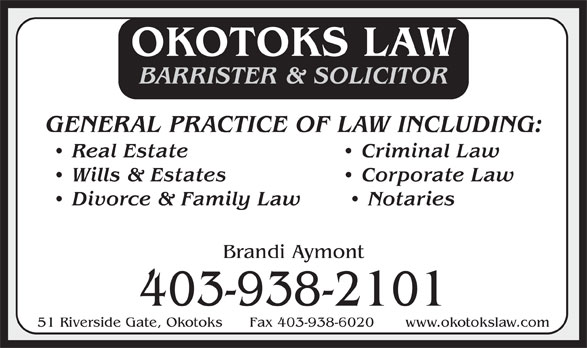 Okotoks Law (403-938-2101) - Display Ad - BARRISTER & SOLICITOR GENERAL PRACTICE OF LAW INCLUDING: Real Estate   Criminal Law Wills & Estates   Corporate Law Divorce & Family Law    Notaries Brandi Aymont 403-938-2101 51 Riverside Gate, Okotoks      Fax 403-938-6020       www.okotokslaw.com OKOTOKS LAW