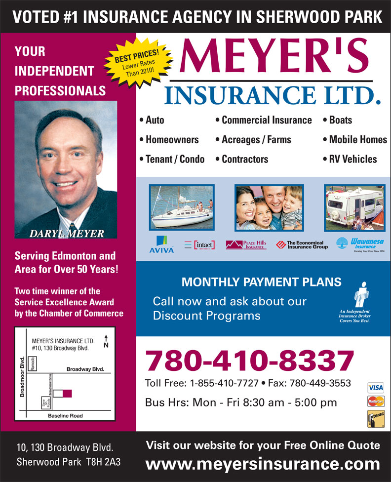 Meyer's Insurance Ltd (780-467-5048) - Display Ad - VOTED #1 INSURANCE AGENCY IN SHERWOOD PARK YOUR BEST PRICES! Lower Rates INDEPENDENT Than 2010! PROFESSIONALS Auto Commercial Insurance Boats Homeowners Acreages / Farms Mobile Homes Tenant / Condo Contractors RV Vehicles Serving Edmonton and Area for Over 50 Years! MONTHLY PAYMENT PLANS Two time winner of the Service Excellence Award Call now and ask about our by the Chamber of Commerce Discount Programs MEYER S INSURANCE LTD. #10, 130 Broadway Blvd. Ramada 780-410-8337 Broadway Blvd. Toll Free: 1-855-410-7727   Fax: 780-449-3553 Broadview Drive Broadmoor Blvd. on Bus Hrs: Mon - Fri 8:30 am - 5:00 pm Save Foods Baseline Road Visit our website for your Free Online Quote 10, 130 Broadway Blvd. Sherwood Park  T8H 2A3 www.meyersinsurance.com