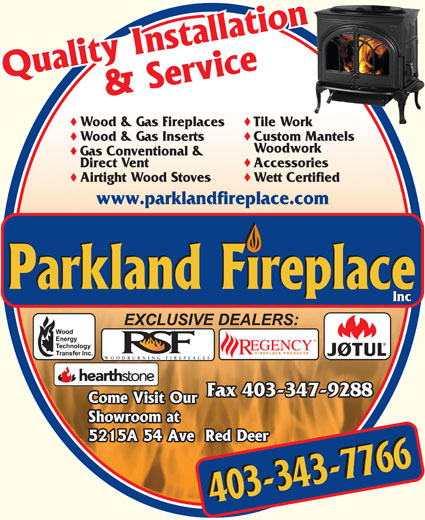 Parkland Fireplace Inc (403-343-7766) - Display Ad - Wood & Gas Fireplaces Tile Work Wood & Gas Inserts Custom Mantels Woodwork Gas Conventional & Direct Vent Accessories Airtight Wood Stoves Wett Certified www.parklandfireplace.com Inc WOODBURNING FIREPLACES Fax 403-347-9288 403-343-7766403-343-7766 Inc