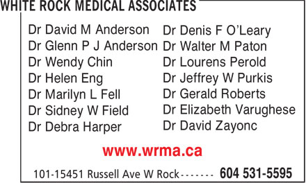 White Rock Medical Associates (604-531-5595) - Display Ad - Dr David M Anderson Dr Denis F O'Leary Dr Glenn P J Anderson Dr Walter M Paton Dr Wendy Chin Dr Lourens Perold Dr Jeffrey W Purkis Dr Helen Eng Dr Gerald Roberts Dr Marilyn L Fell Dr Elizabeth Varughese Dr Sidney W Field Dr David Zayonc Dr Debra Harper www.wrma.ca