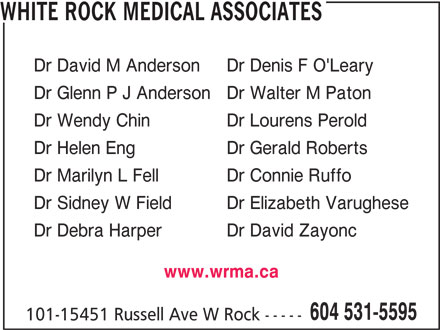White Rock Medical Associates (604-531-5595) - Display Ad - WHITE ROCK MEDICAL ASSOCIATES Dr David M Anderson Dr Denis F O'Leary Dr Glenn P J Anderson Dr Walter M Paton Dr Wendy Chin Dr Lourens Perold Dr Helen Eng Dr Gerald Roberts Dr Marilyn L Fell Dr Connie Ruffo Dr Sidney W Field Dr Elizabeth Varughese Dr Debra Harper Dr David Zayonc 604 531-5595 101-15451 Russell Ave W Rock ----- www.wrma.ca WHITE ROCK MEDICAL ASSOCIATES Dr David M Anderson Dr Denis F O'Leary Dr Glenn P J Anderson Dr Walter M Paton Dr Wendy Chin Dr Lourens Perold Dr Helen Eng Dr Gerald Roberts Dr Marilyn L Fell Dr Connie Ruffo Dr Sidney W Field Dr Elizabeth Varughese Dr Debra Harper Dr David Zayonc www.wrma.ca 604 531-5595 101-15451 Russell Ave W Rock -----