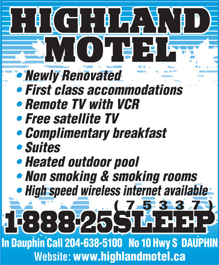 Highland Motel (204-638-5100) - Annonce illustrée======= - Newly Renovated First class accommodations Remote TV with VCR Free satellite TV Complimentary breakfast Suites Heated outdoor pool Non smoking & smoking rooms High speed wireless internet available (75337) 1-888-25SLEEP1-888-25SLEEP In Dauphin Call 204-638-5100   No 10 Hwy S  DAUPHIN Website: www.highlandmotel.ca Newly Renovated First class accommodations Remote TV with VCR Free satellite TV Complimentary breakfast Suites Heated outdoor pool Non smoking & smoking rooms High speed wireless internet available (75337) 1-888-25SLEEP1-888-25SLEEP In Dauphin Call 204-638-5100   No 10 Hwy S  DAUPHIN Website: www.highlandmotel.ca