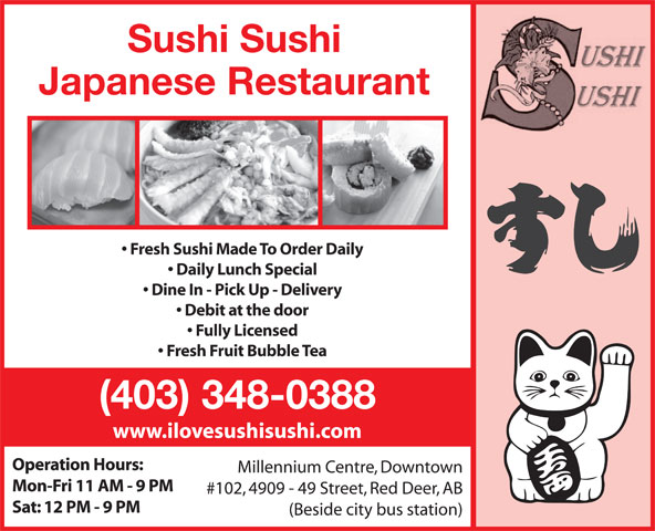 Sushi Sushi Japanese Restaurant (403-348-0388) - Annonce illustrée======= - (Beside city bus station) Sat: 12 PM - 9 PM Sushi Sushi Japanese Restaurant Fresh Sushi Made To Order Daily Daily Lunch Special Dine In - Pick Up - Delivery Debit at the door Fully Licensed Fresh Fruit Bubble Tea (403) 348-0388 www.ilovesushisushi.com Operation Hours: Millennium Centre, Downtown Mon-Fri 11 AM - 9 PM #102, 4909 - 49 Street, Red Deer, AB