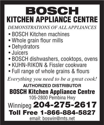 Bosch Kitchen Appliance Centre (204-275-2617) - Display Ad - BOSCH KITCHEN APPLIANCE CENTRE DEMONSTRATIONS OF ALL APPLIANCES BOSCH Kitchen machines Whole grain flour mills Dehydrators Juicers BOSCH dishwashers, cooktops, ovens KUHN-RIKON & Fissler cookware Full range of whole grains & flours Everything you need to be a great cook! AUTHORIZED DISTRIBUTOR BOSCH Kitchen Appliance Centre 105-2800 Pembina Hwy 204-275-2617 Winnipeg Toll Free 1-866-884-5827 email: boswin@mts.net